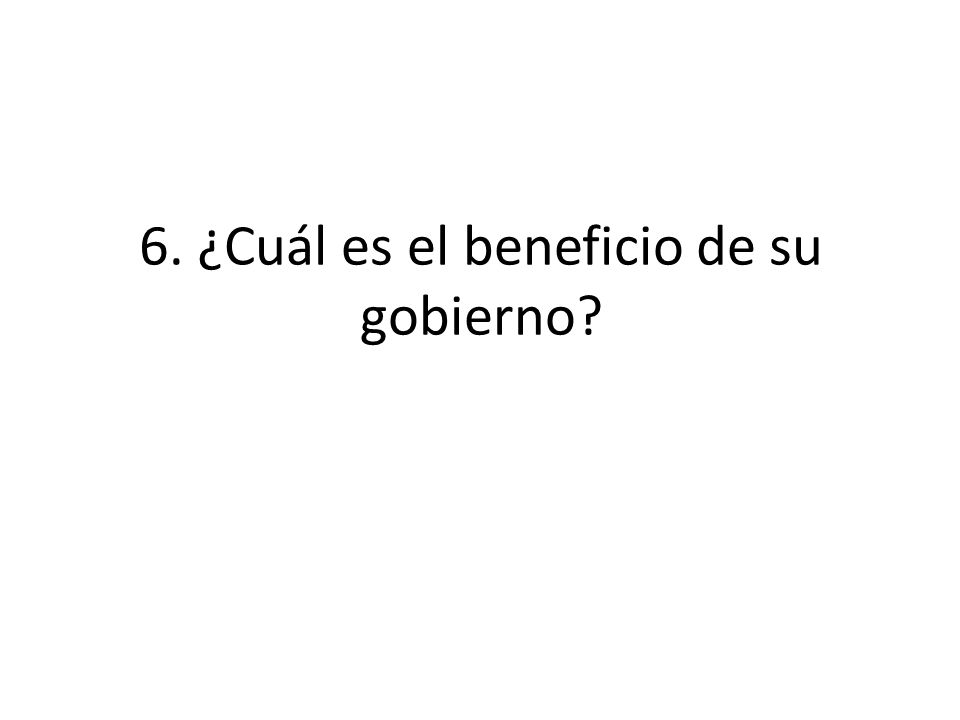 6. ¿Cuál es el beneficio de su gobierno?