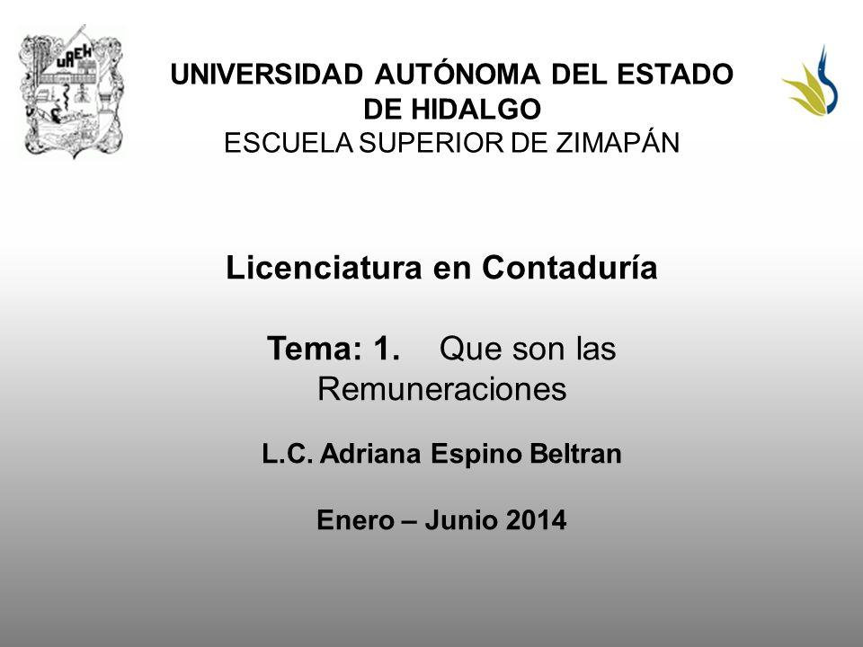 UNIVERSIDAD AUTÓNOMA DEL ESTADO DE HIDALGO ESCUELA SUPERIOR DE ZIMAPÁN Licenciatura en Contaduría Tema: 1.Que son las Remuneraciones L.C. Adriana Espi