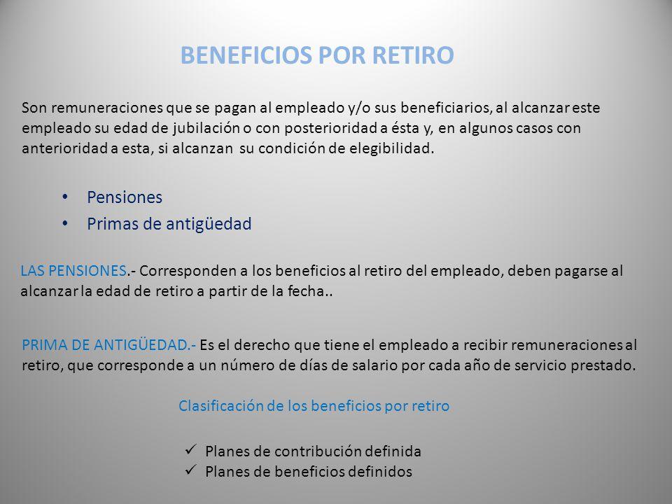 BENEFICIOS POR RETIRO Son remuneraciones que se pagan al empleado y/o sus beneficiarios, al alcanzar este empleado su edad de jubilación o con posterioridad a ésta y, en algunos casos con anterioridad a esta, si alcanzan su condición de elegibilidad.