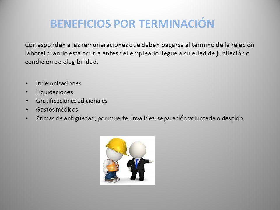 BENEFICIOS POR TERMINACIÓN Corresponden a las remuneraciones que deben pagarse al término de la relación laboral cuando esta ocurra antes del empleado llegue a su edad de jubilación o condición de elegibilidad.
