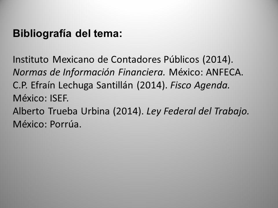Bibliografía del tema: Instituto Mexicano de Contadores Públicos (2014). Normas de Información Financiera. México: ANFECA. C.P. Efraín Lechuga Santill
