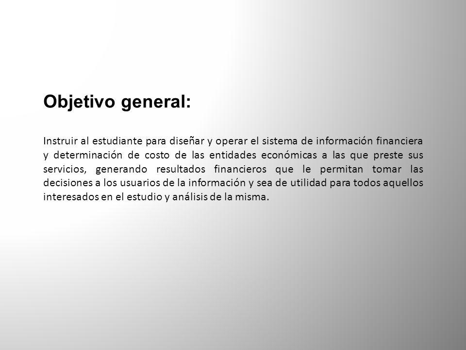 Objetivo general: Instruir al estudiante para diseñar y operar el sistema de información financiera y determinación de costo de las entidades económic