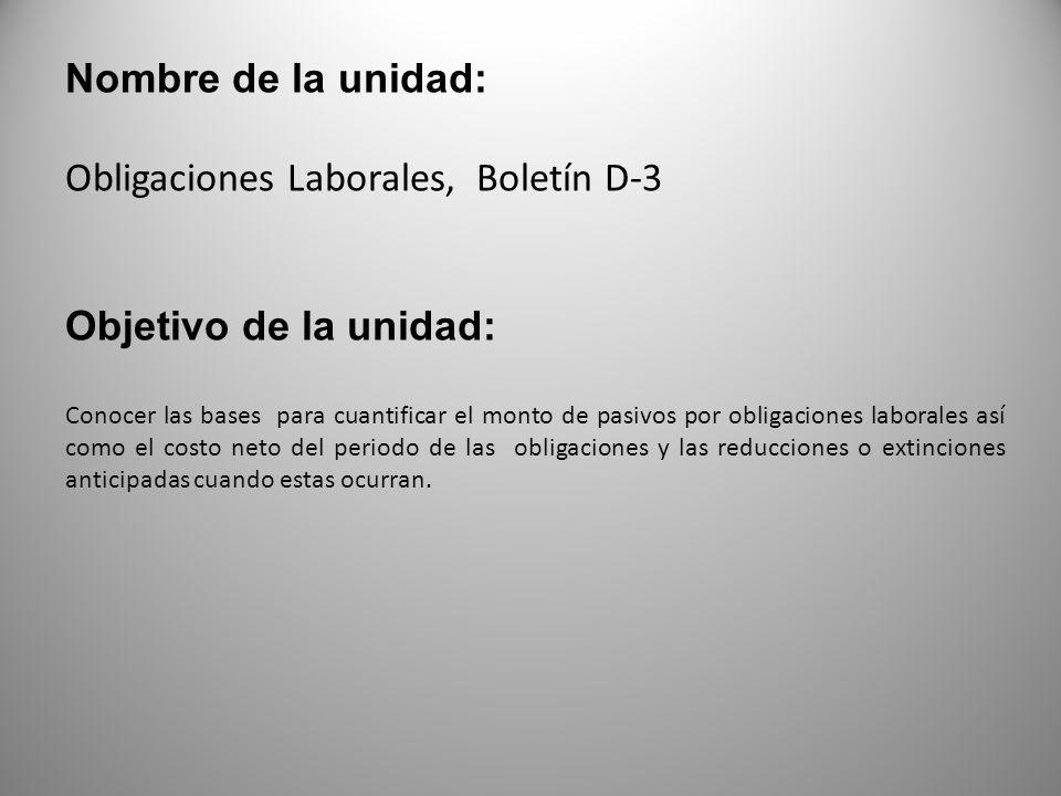 Nombre de la unidad: Obligaciones Laborales, Boletín D-3 Objetivo de la unidad: Conocer las bases para cuantificar el monto de pasivos por obligacione