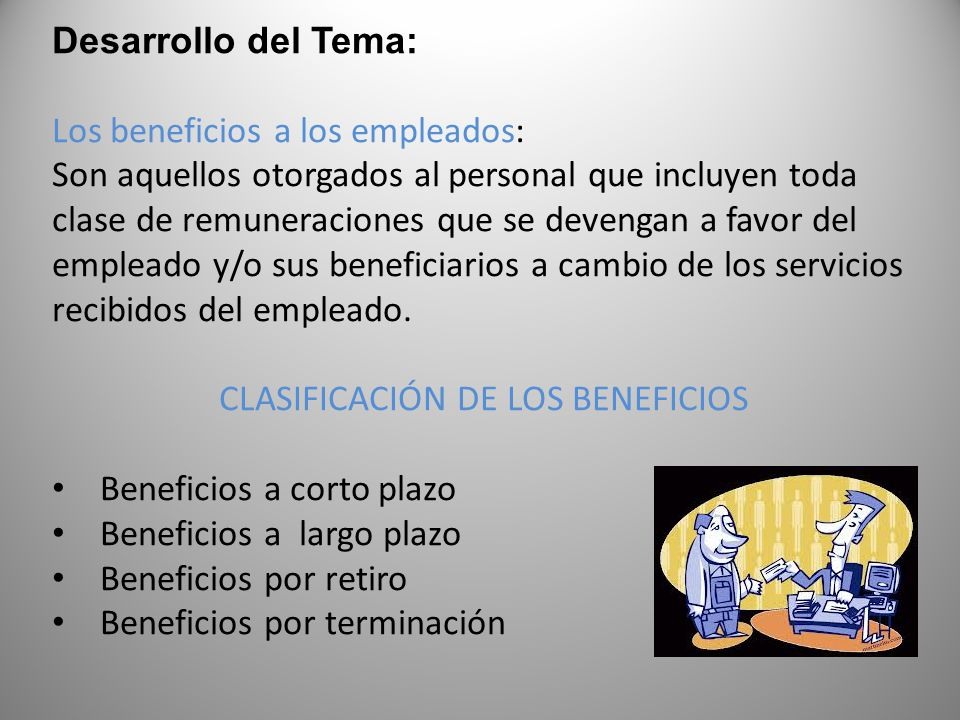 Desarrollo del Tema: Los beneficios a los empleados: Son aquellos otorgados al personal que incluyen toda clase de remuneraciones que se devengan a favor del empleado y/o sus beneficiarios a cambio de los servicios recibidos del empleado.