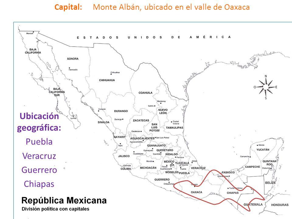 Capital: Monte Albán, ubicado en el valle de Oaxaca Ubicación geográfica: Puebla Veracruz Guerrero Chiapas