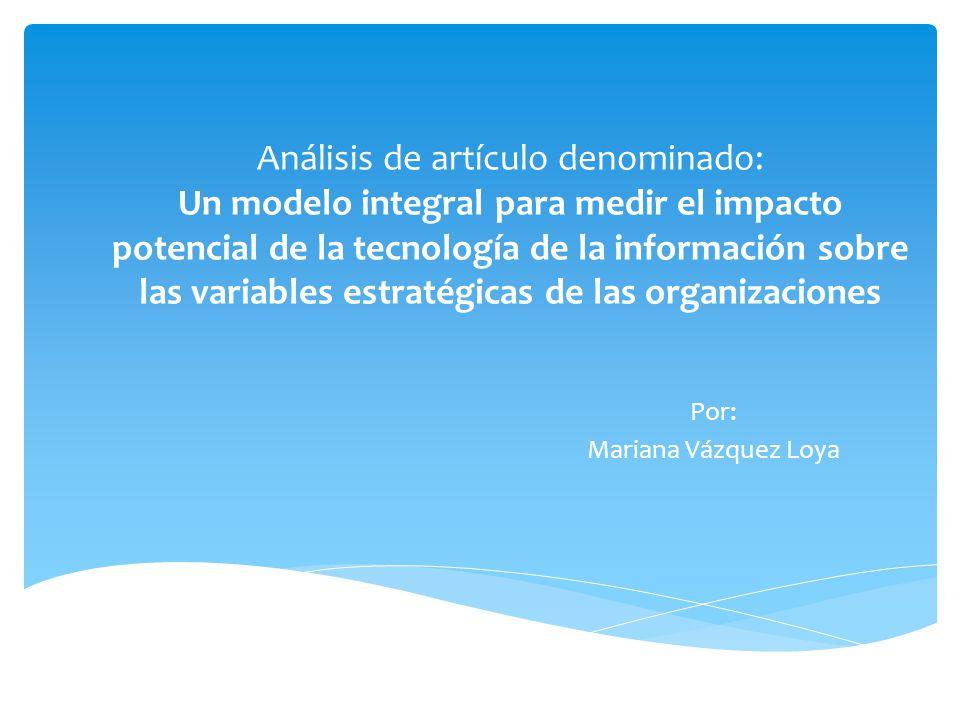 Análisis de artículo denominado: Un modelo integral para medir el impacto potencial de la tecnología de la información sobre las variables estratégicas de las organizaciones Por: Mariana Vázquez Loya