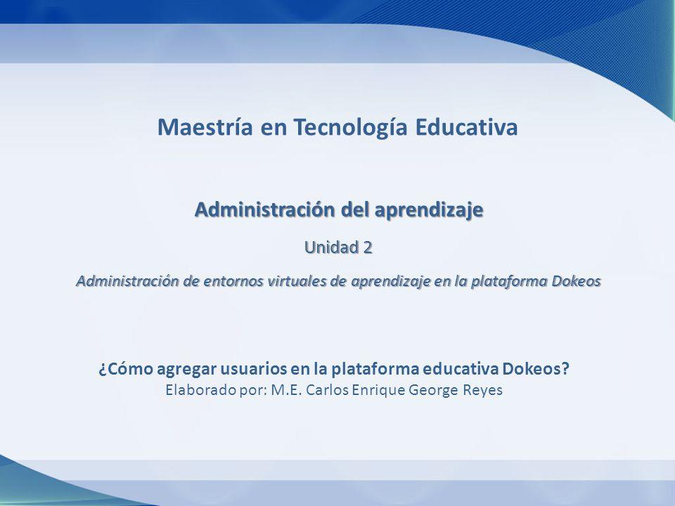 Maestría en Tecnología Educativa Administración del aprendizaje Unidad 2 Administración de entornos virtuales de aprendizaje en la plataforma Dokeos ¿Cómo agregar usuarios en la plataforma educativa Dokeos.