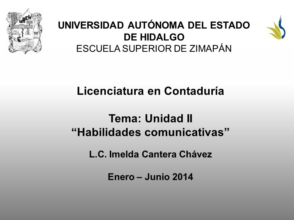 UNIVERSIDAD AUTÓNOMA DEL ESTADO DE HIDALGO ESCUELA SUPERIOR DE ZIMAPÁN Licenciatura en Contaduría Tema: Unidad II Habilidades comunicativas L.C. Imeld