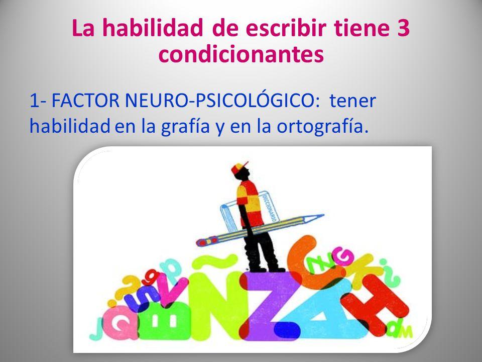 La habilidad de escribir tiene 3 condicionantes 1- FACTOR NEURO-PSICOLÓGICO: tener habilidad en la grafía y en la ortografía.
