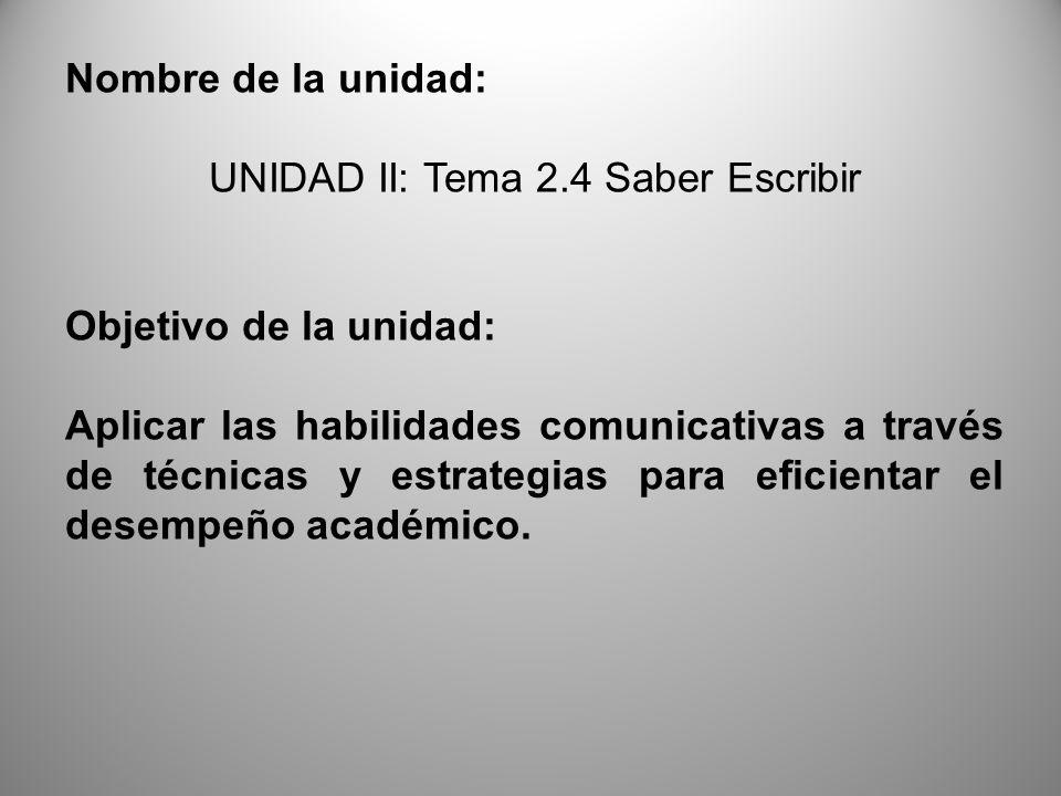 Nombre de la unidad: UNIDAD II: Tema 2.4 Saber Escribir Objetivo de la unidad: Aplicar las habilidades comunicativas a través de técnicas y estrategia