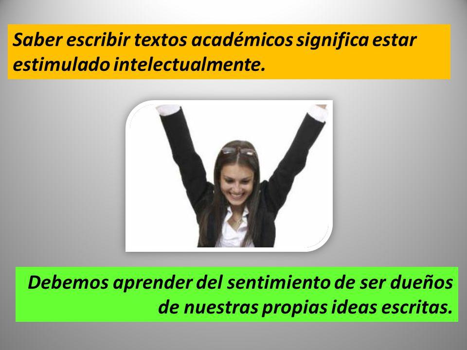 Saber escribir textos académicos significa estar estimulado intelectualmente. Debemos aprender del sentimiento de ser dueños de nuestras propias ideas