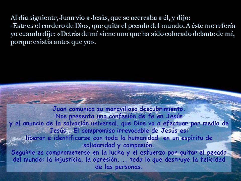 Al d í a siguiente, Juan vio a Jes ú s, que se acercaba a é l, y dijo: - É ste es el cordero de Dios, que quita el pecado del mundo.