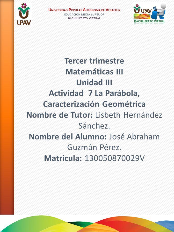 U NIVERSIDAD P OPULAR A UTÓNOMA DE V ERACRUZ EDUCACIÓN MEDIA SUPERIOR BACHILLERATO VIRTUAL Tercer trimestre Matemáticas III Unidad III Actividad 7 La Parábola, Caracterización Geométrica Nombre de Tutor: Lisbeth Hernández Sánchez.