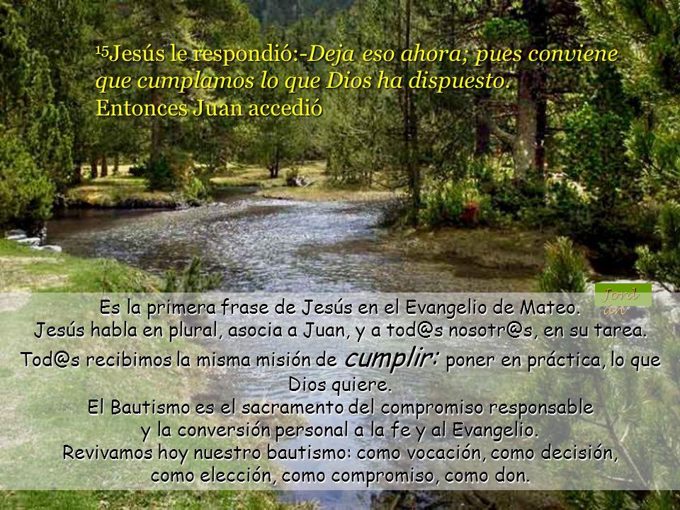 15 Jesús le respondió:-Deja eso ahora; pues conviene que cumplamos lo que Dios ha dispuesto.
