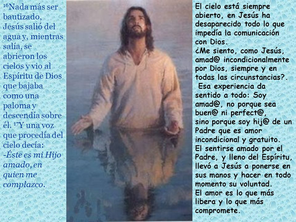 16 Nada más ser bautizado, Jesús salió del agua y, mientras salía, se abrieron los cielos y vio al Espíritu de Dios que bajaba como una paloma y descendía sobre él.