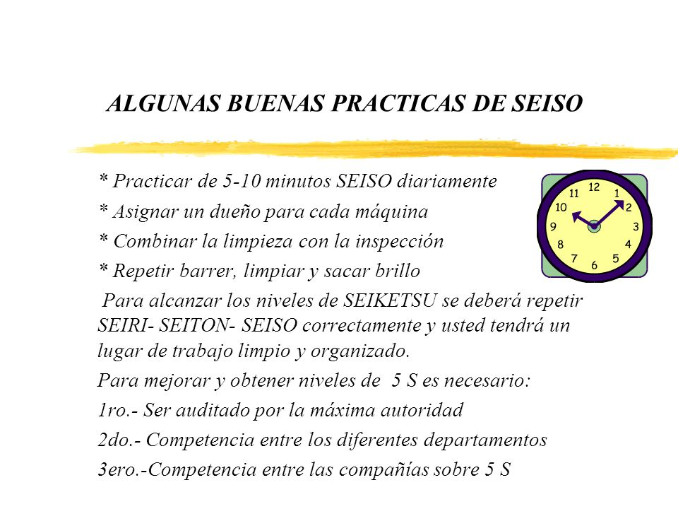 ALGUNAS BUENAS PRACTICAS DE SEISO * Practicar de 5-10 minutos SEISO diariamente * Asignar un dueño para cada máquina * Combinar la limpieza con la ins