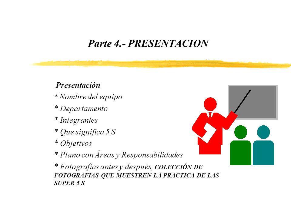 Parte 4.- PRESENTACION Presentación * Nombre del equipo * Departamento * Integrantes * Que significa 5 S * Objetivos * Plano con Áreas y Responsabilid