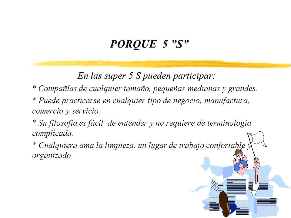 PORQUE 5 S En las super 5 S pueden participar: * Compañías de cualquier tamaño, pequeñas medianas y grandes. * Puede practicarse en cualquier tipo de