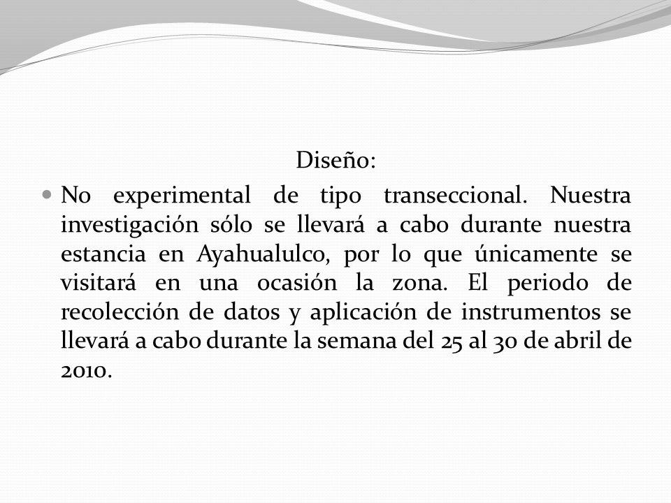 Diseño: No experimental de tipo transeccional. Nuestra investigación sólo se llevará a cabo durante nuestra estancia en Ayahualulco, por lo que únicam