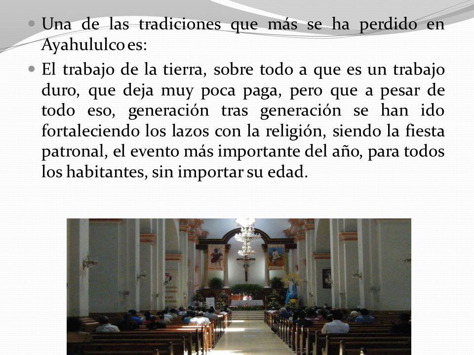 Una de las tradiciones que más se ha perdido en Ayahululco es: El trabajo de la tierra, sobre todo a que es un trabajo duro, que deja muy poca paga, p