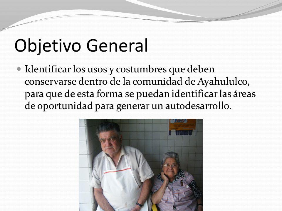 Objetivo General Identificar los usos y costumbres que deben conservarse dentro de la comunidad de Ayahululco, para que de esta forma se puedan identi