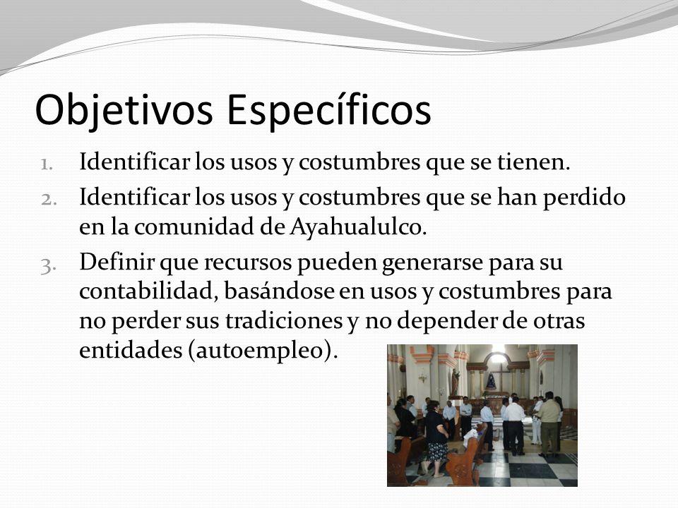 Objetivos Específicos 1. Identificar los usos y costumbres que se tienen. 2. Identificar los usos y costumbres que se han perdido en la comunidad de A