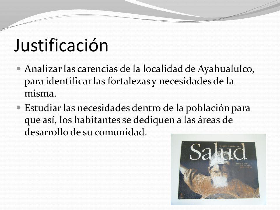 Justificación Analizar las carencias de la localidad de Ayahualulco, para identificar las fortalezas y necesidades de la misma. Estudiar las necesidad