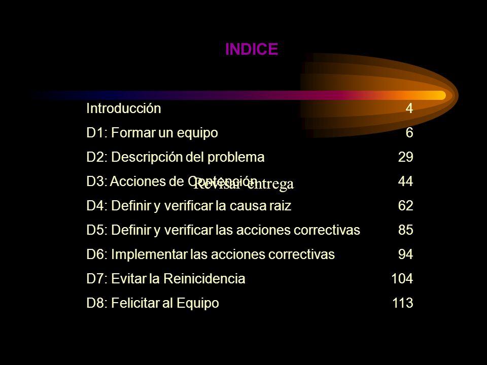 Introducción D1: Formar un equipo D2: Descripción del problema D3: Acciones de Contención D4: Definir y verificar la causa raiz D5: Definir y verificar las acciones correctivas D6: Implementar las acciones correctivas D7: Evitar la Reinicidencia D8: Felicitar al Equipo 4 6 29 44 62 85 94 104 113 INDICE Revisar entrega