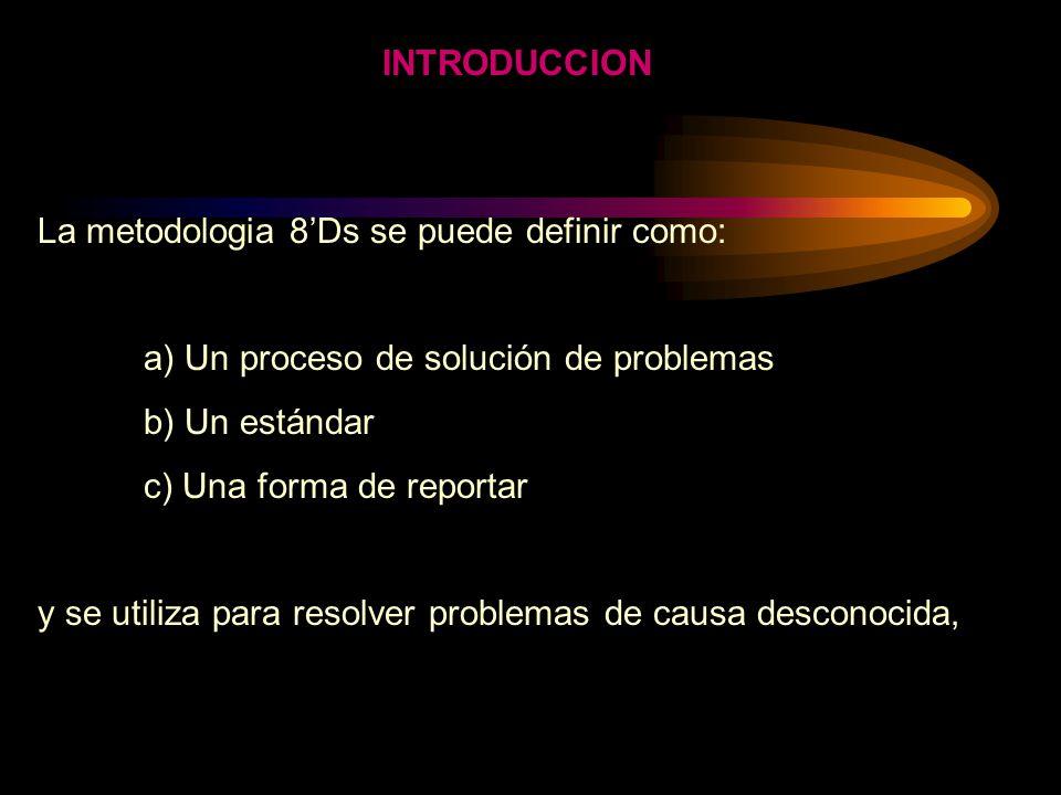 INTRODUCCION La metodologia 8Ds se puede definir como: a) Un proceso de solución de problemas b) Un estándar c) Una forma de reportar y se utiliza para resolver problemas de causa desconocida,