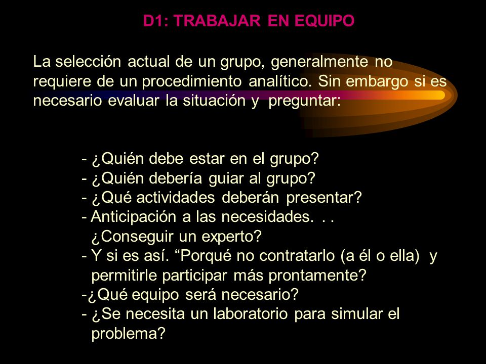 D1: TRABAJAR EN EQUIPO DISCIPLINA: Formar el Grupo HERRAMIENTAS: Habilidad de Comunicación Interpersonal Lluvia de ideas. Etc..... Aplicando el proces
