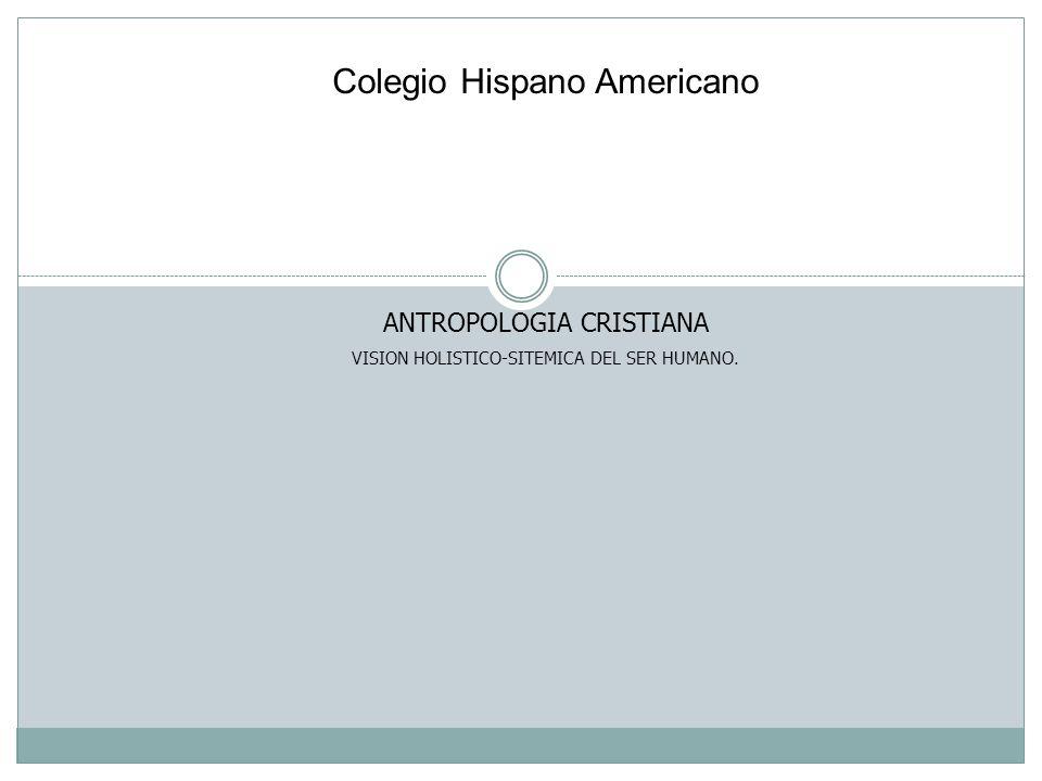 Colegio Hispano Americano ANTROPOLOGIA CRISTIANA VISION HOLISTICO-SITEMICA DEL SER HUMANO.