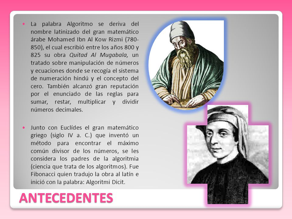 ANTECEDENTES La palabra Algoritmo se deriva del nombre latinizado del gran matemático árabe Mohamed Ibn Al Kow Rizmi (780- 850), el cual escribió entr