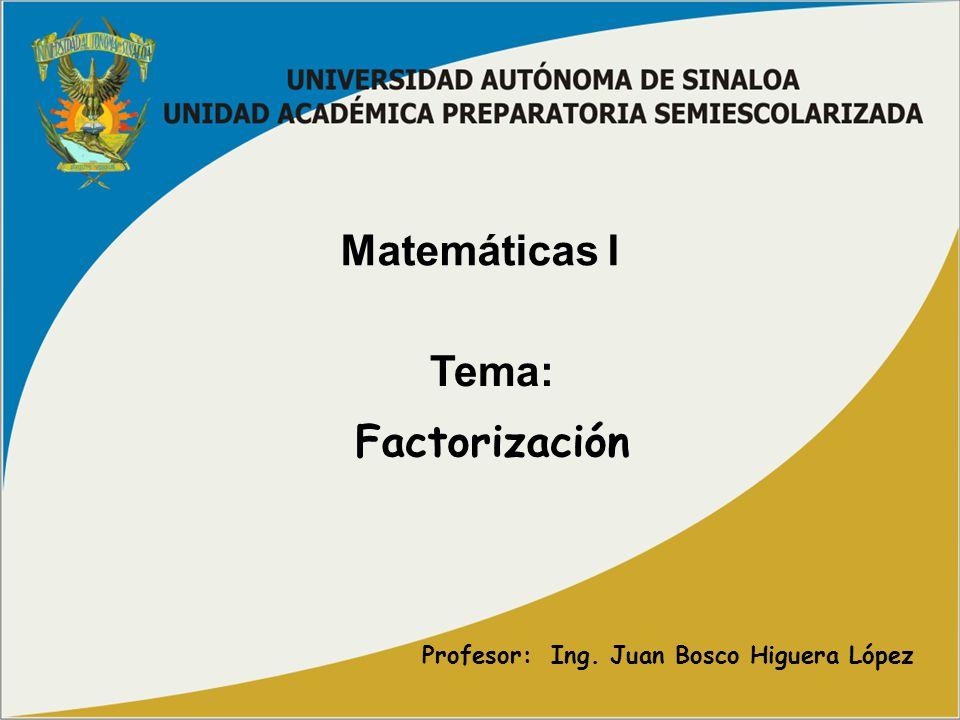 Matemáticas I Tema: Profesor: Ing. Juan Bosco Higuera López Factorización