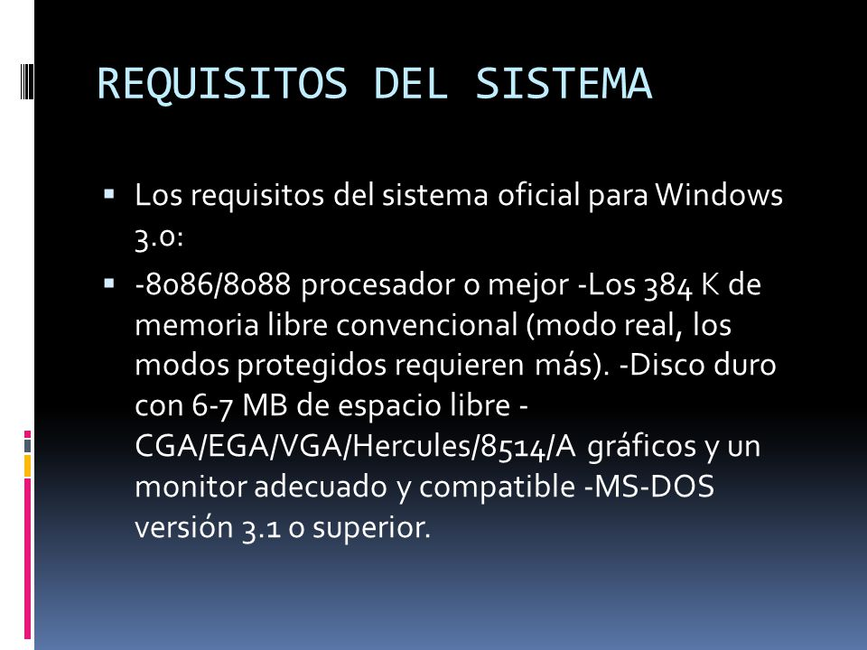 REQUISITOS DEL SISTEMA Los requisitos del sistema oficial para Windows 3.0: -8086/8088 procesador o mejor -Los 384 K de memoria libre convencional (mo
