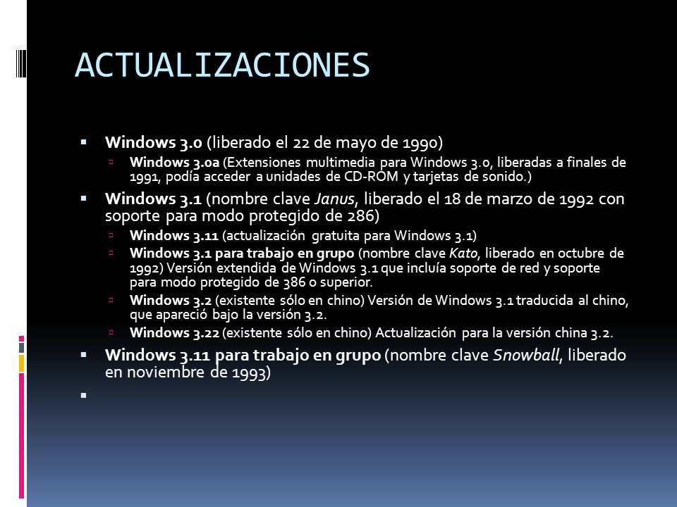 ACTUALIZACIONES Windows 3.0 (liberado el 22 de mayo de 1990) Windows 3.0a (Extensiones multimedia para Windows 3.0, liberadas a finales de 1991, podía