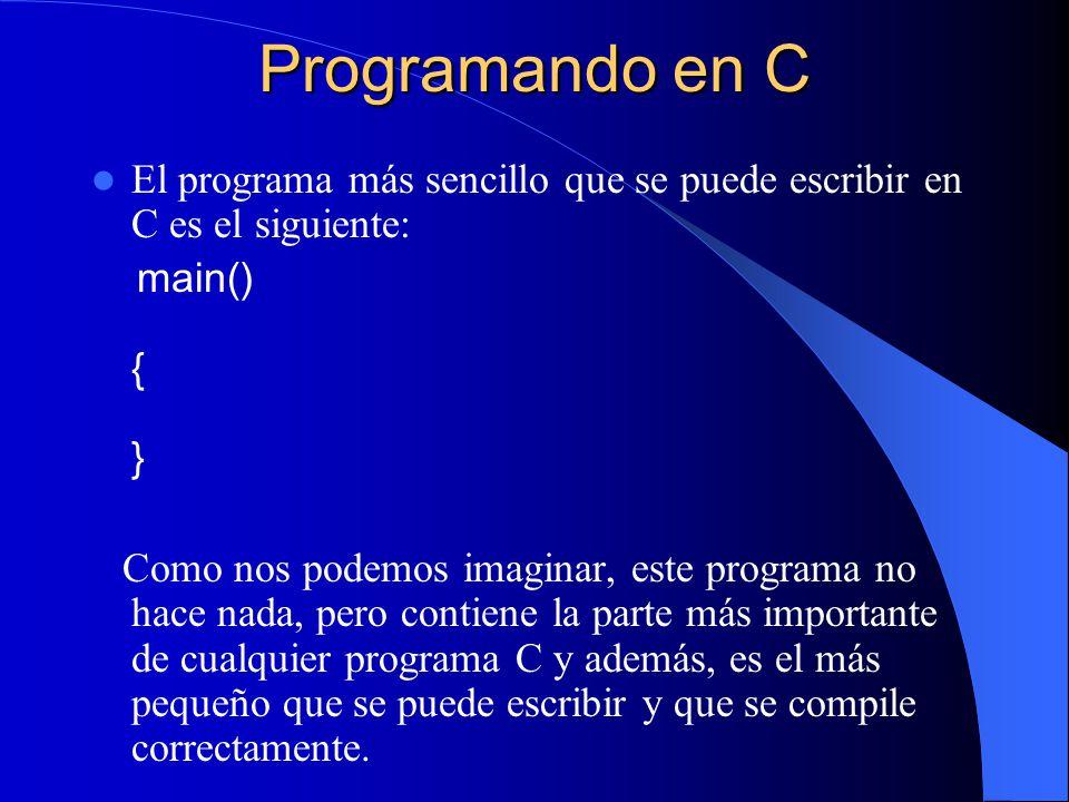 Programando en C El programa más sencillo que se puede escribir en C es el siguiente: main() { } Como nos podemos imaginar, este programa no hace nada