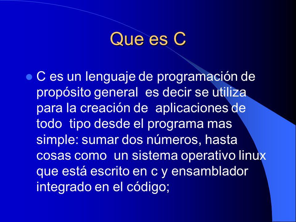 Que es C C es un lenguaje de programación de propósito general es decir se utiliza para la creación de aplicaciones de todo tipo desde el programa mas