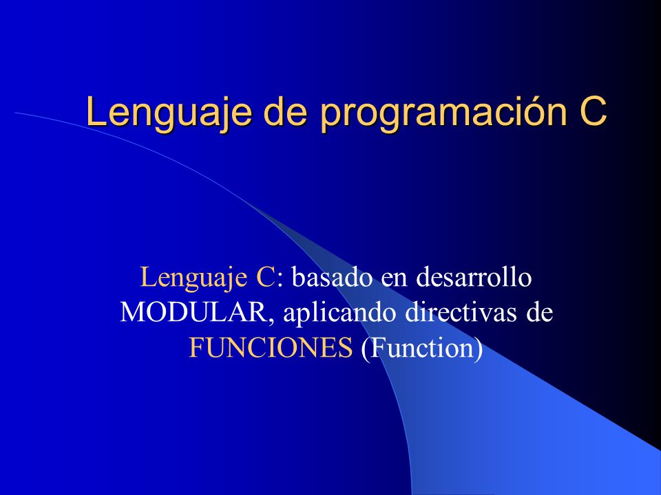 Lenguaje de programación C Lenguaje C: basado en desarrollo MODULAR, aplicando directivas de FUNCIONES (Function)