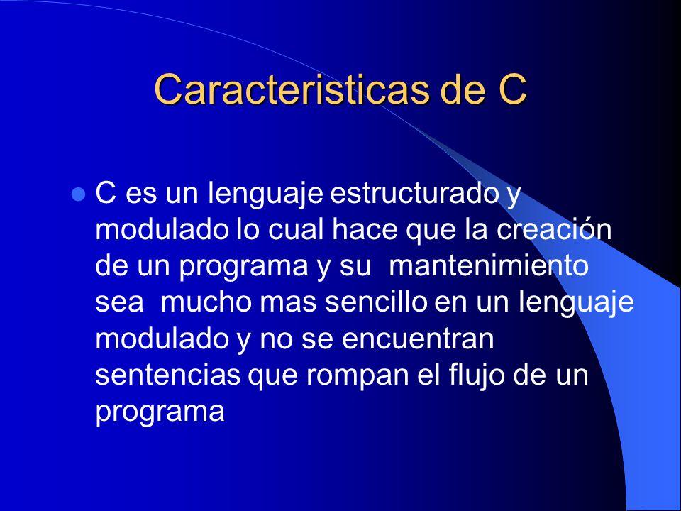 Caracteristicas de C C es un lenguaje estructurado y modulado lo cual hace que la creación de un programa y su mantenimiento sea mucho mas sencillo en