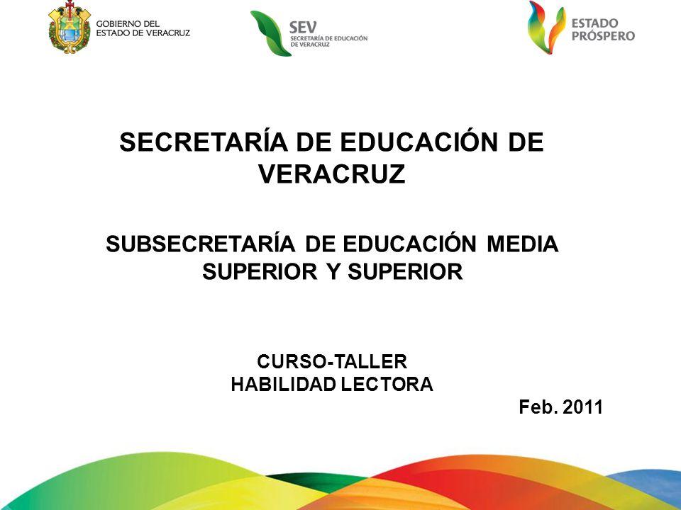 SECRETARÍA DE EDUCACIÓN DE VERACRUZ SUBSECRETARÍA DE EDUCACIÓN MEDIA SUPERIOR Y SUPERIOR CURSO-TALLER HABILIDAD LECTORA Feb. 2011