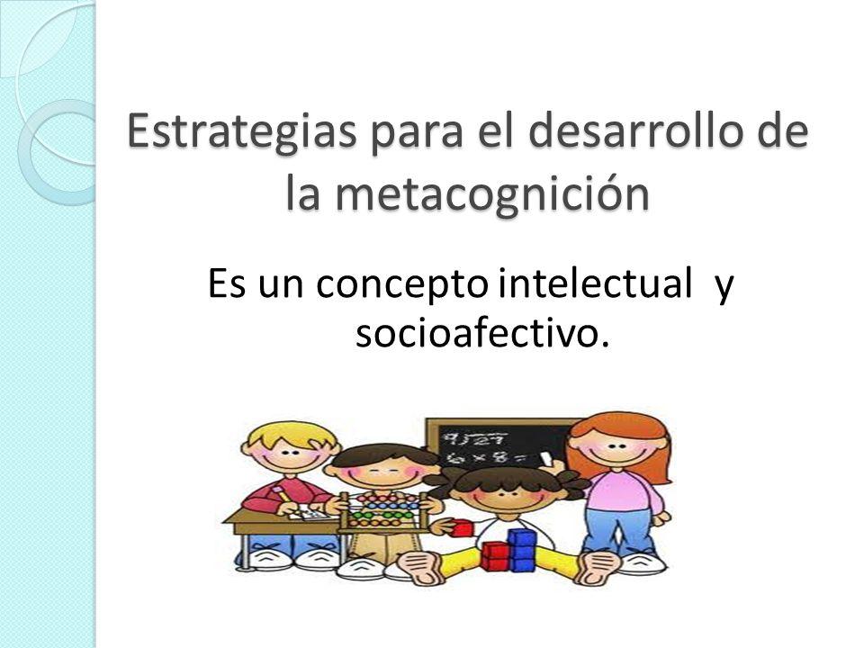 Estrategias para el desarrollo de la metacognición Es un concepto intelectual y socioafectivo.