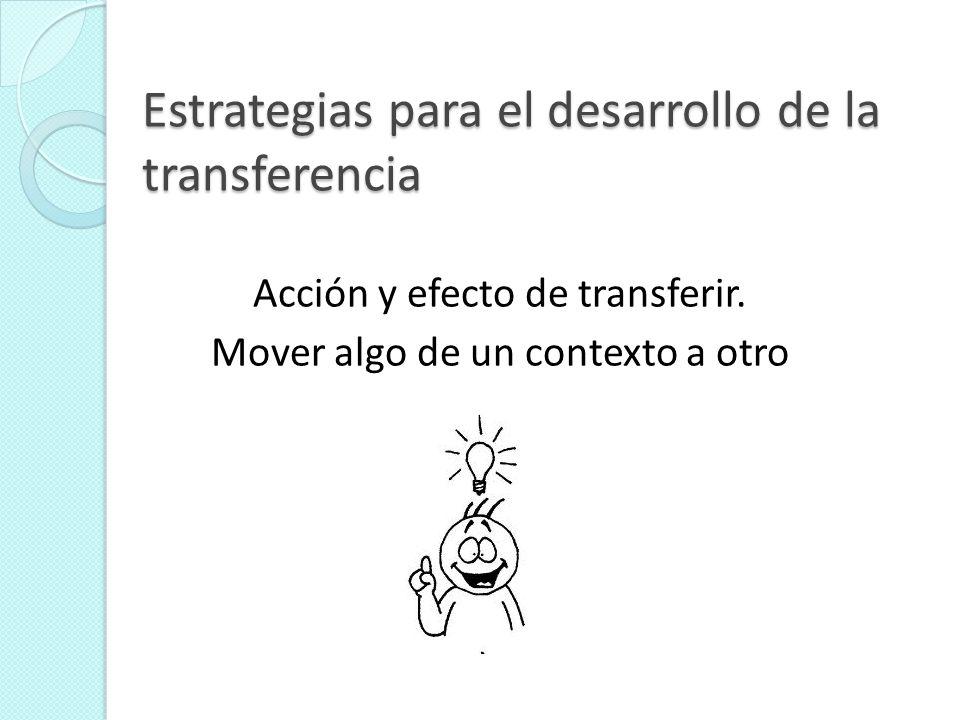 Estrategias para el desarrollo de la transferencia Acción y efecto de transferir. Mover algo de un contexto a otro