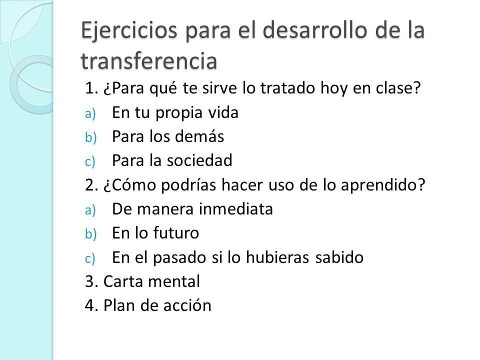 Ejercicios para el desarrollo de la transferencia 1. ¿Para qué te sirve lo tratado hoy en clase? a) En tu propia vida b) Para los demás c) Para la soc