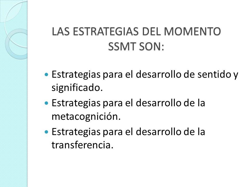 LAS ESTRATEGIAS DEL MOMENTO SSMT SON: Estrategias para el desarrollo de sentido y significado. Estrategias para el desarrollo de la metacognición. Est