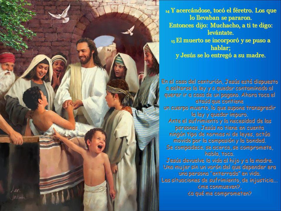 13 El Señor, al verla, se compadeció de ella y le dijo: -No llores. El evangelista cuenta los sentimientos y la forma de actuar de Jesús: mira y ve la