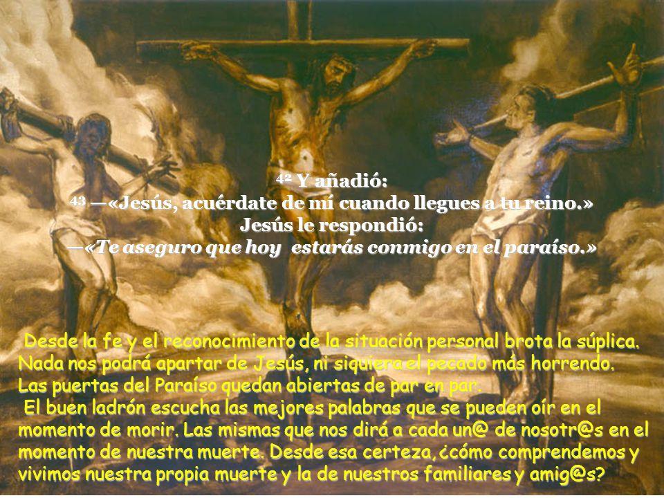 42 Y añadió: 43 «Jesús, acuérdate de mí cuando llegues a tu reino.» Jesús le respondió: «Te aseguro que hoy estarás conmigo en el paraíso.» Desde la fe y el reconocimiento de la situación personal brota la súplica.