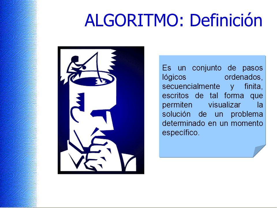 ALGORITMO: Definición Es un conjunto de pasos lógicos ordenados, secuencialmente y finita, escritos de tal forma que permiten visualizar la solución de un problema determinado en un momento específico.