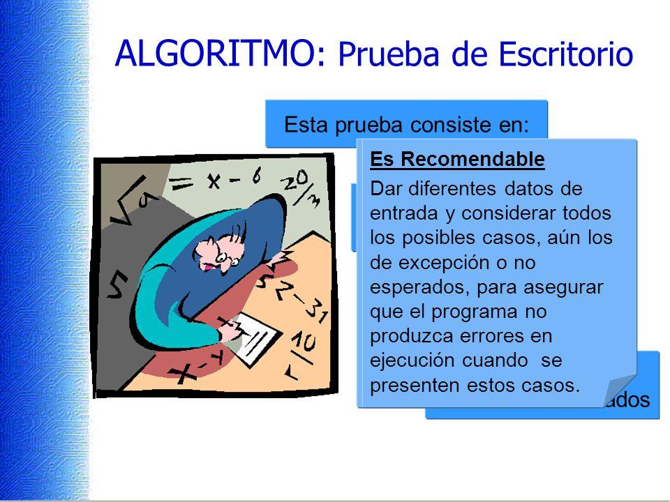 ALGORITMO : Prueba de Escritorio Esta prueba consiste en: Dar diferentes datos de entrada al programa seguir la secuencia indicada hasta obtener los r