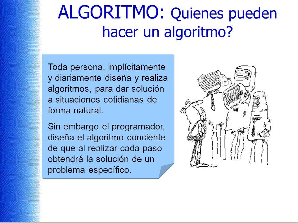 ALGORITMO: Quienes pueden hacer un algoritmo? Toda persona, implícitamente y diariamente diseña y realiza algoritmos, para dar solución a situaciones