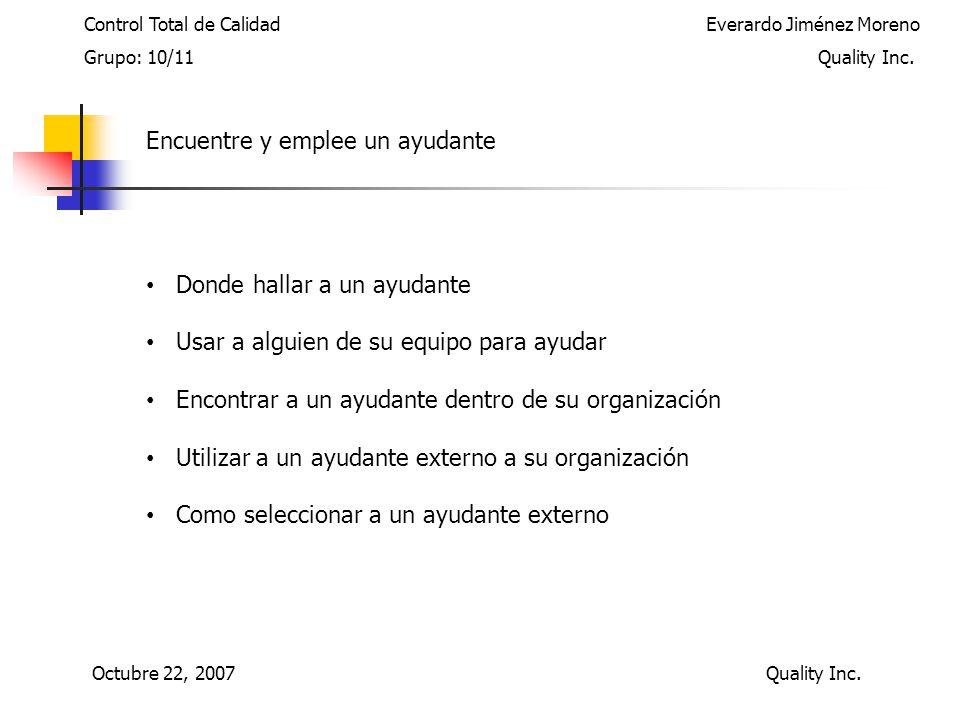 Encuentre y emplee un ayudante Donde hallar a un ayudante Usar a alguien de su equipo para ayudar Encontrar a un ayudante dentro de su organización Utilizar a un ayudante externo a su organización Como seleccionar a un ayudante externo Control Total de Calidad Everardo Jiménez Moreno Grupo: 10/11 Quality Inc.